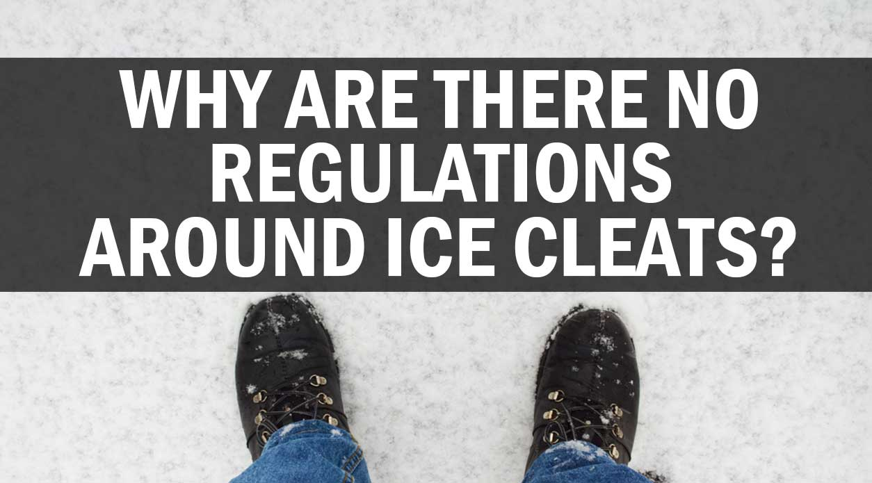WHY ARE THERE NO REGULATIONS AROUND ICE CLEATS?
